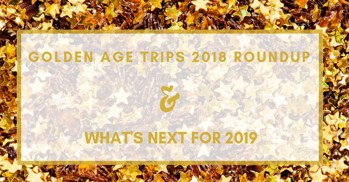 Golden Age Trips 2018 Roundup & What's Next for 2019